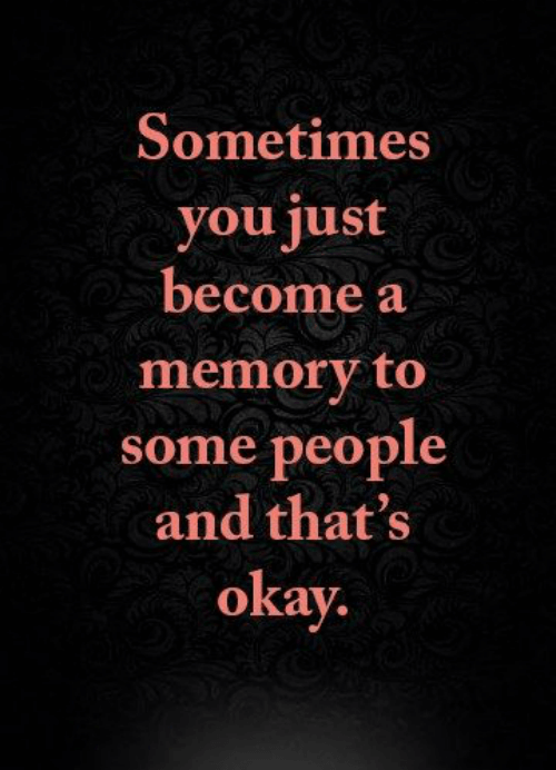 Sometimes you're just a memory to people quote, as in remembering old friends.